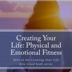 Creating Your Life: Physical and Emotional Fitness – Contributors Edition