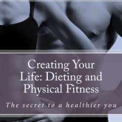 Creating Your Life: Dieting and Physical Fitness – Contributors Edition